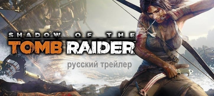 Shadow of the Tomb Raider - трейлер с русским языком